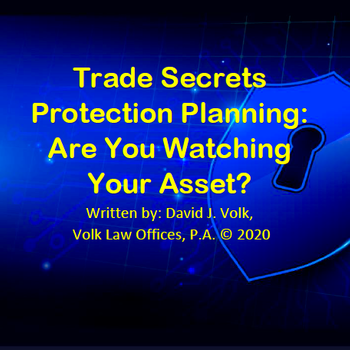 Trade Secrets Protection Planning: Are You Watching Your Asset? Written by: David J. Volk, Volk Law Offices, P.A. © 2020